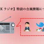 【NHKラジオ】特設の台風情報を聞く際に知っておきたいこと。