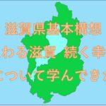 滋賀県基本構想「変わる滋賀 続く幸せ」について学んできた。