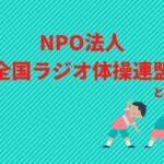 NPO法人全国ラジオ体操連盟とは、いかなる組織なのか?